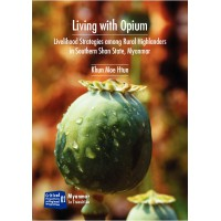 Living with Opium - Liverlihood strategies among Rurai Highlanders in southern shan state, Myanmar